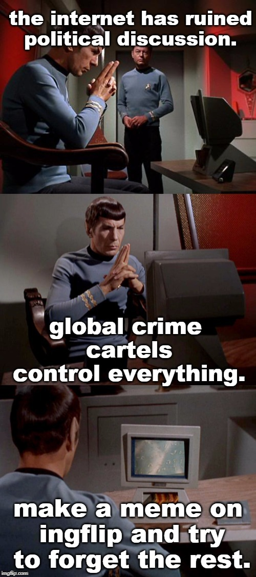 politics are a crime, just make a meme. | the internet has ruined political discussion. make a meme on ingflip and try to forget the rest. global crime cartels control everything. | image tagged in meme therapy,mr spock,communication | made w/ Imgflip meme maker