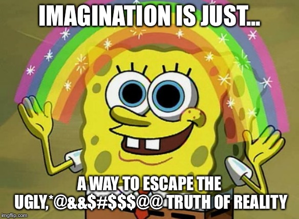 Imagination Spongebob Meme | IMAGINATION IS JUST... A WAY TO ESCAPE THE UGLY,*@&&$#$$$@@ TRUTH OF REALITY | image tagged in memes,imagination spongebob | made w/ Imgflip meme maker