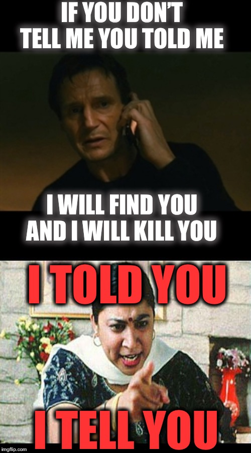 I can tell you, truth be told. | IF YOU DON'T TELL ME YOU TOLD ME I WILL FIND YOU AND I WILL KILL YOU I TOLD YOU I TELL YOU | image tagged in memes,liam neeson taken,angry indian mum,grandma finds the internet,gifs,bad luck brian | made w/ Imgflip meme maker