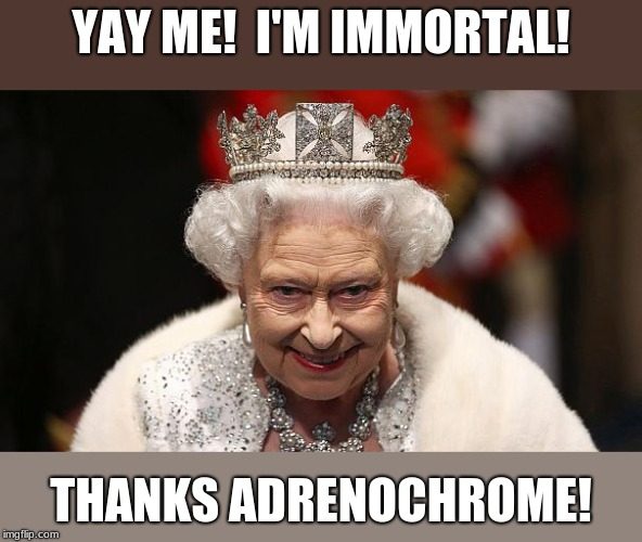 the queen | YAY ME!  I'M IMMORTAL! THANKS ADRENOCHROME! | image tagged in the queen | made w/ Imgflip meme maker