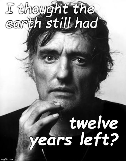 Does the twelve (12) years start now, or does it reset every time we get a new prediction of doom? | I thought the earth still had twelve years left? | image tagged in dennis h,we're all doomed,twelve years left,start the clock,earth day,douglie | made w/ Imgflip meme maker