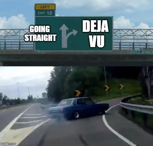 i feel like this is a lazy one | GOING STRAIGHT DEJA VU | image tagged in memes,left exit 12 off ramp,deja vu | made w/ Imgflip meme maker
