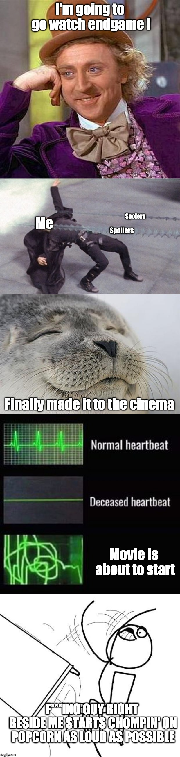 How to go to the movies | I'm going to go watch endgame ! Me Spoilers Spolers Finally made it to the cinema Movie is about to start F***ING GUY RIGHT BESIDE ME STARTS | image tagged in memes,creepy condescending wonka,table flip guy,satisfied seal,neo dodging a bullet matrix,heartbeat rate | made w/ Imgflip meme maker