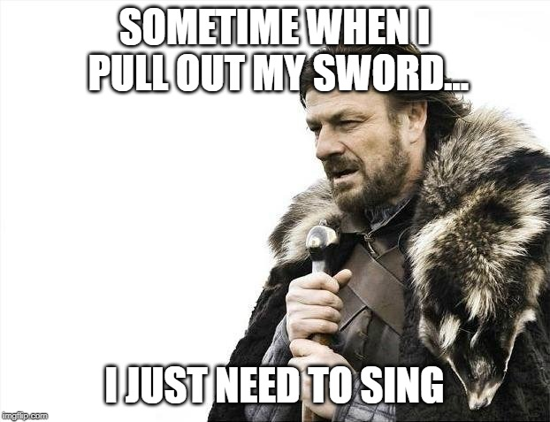 Brace Yourselves X is Coming Meme | SOMETIME WHEN I PULL OUT MY SWORD... I JUST NEED TO SING | image tagged in memes,brace yourselves x is coming | made w/ Imgflip meme maker