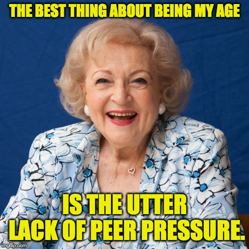 Betty White  | THE BEST THING ABOUT BEING MY AGE IS THE UTTER LACK OF PEER PRESSURE. | image tagged in betty white | made w/ Imgflip meme maker