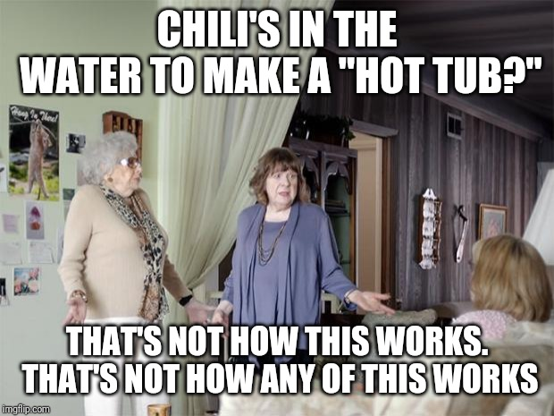 "That's Not How Any Of This Works | CHILI'S IN THE WATER TO MAKE A ""HOT TUB?"" THAT'S NOT HOW THIS WORKS. THAT'S NOT HOW ANY OF THIS WORKS 