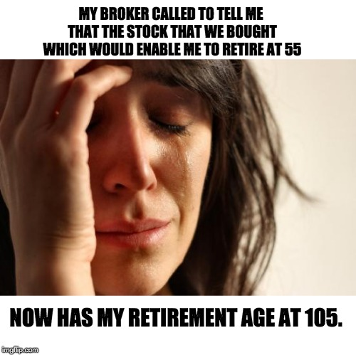 First World Problems Meme | MY BROKER CALLED TO TELL ME THAT THE STOCK THAT WE BOUGHT WHICH WOULD ENABLE ME TO RETIRE AT 55 NOW HAS MY RETIREMENT AGE AT 105. | image tagged in memes,first world problems | made w/ Imgflip meme maker