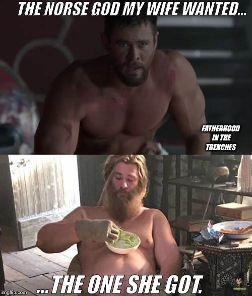 Still A God | THE NORSE GOD MY WIFE WANTED... ...THE ONE SHE GOT. FATHERHOOD IN THE TRENCHES | image tagged in thor,avengers endgame,marriage | made w/ Imgflip meme maker