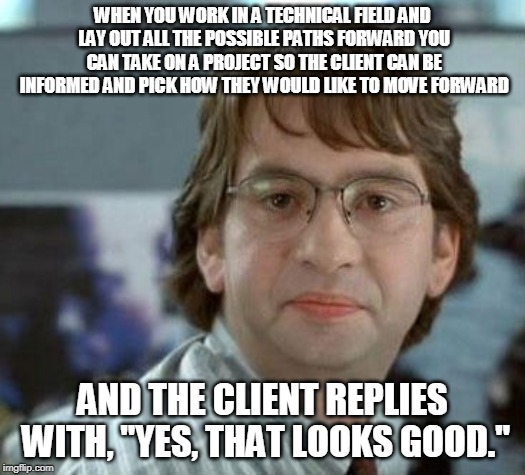 "disappointed Michael Bolton Office Space |  WHEN YOU WORK IN A TECHNICAL FIELD AND LAY OUT ALL THE POSSIBLE PATHS FORWARD YOU CAN TAKE ON A PROJECT SO THE CLIENT CAN BE INFORMED AND PICK HOW THEY WOULD LIKE TO MOVE FORWARD; AND THE CLIENT REPLIES WITH, ""YES, THAT LOOKS GOOD."" 