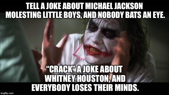 "Chris Rock should share this joke about Whitney Houston |  TELL A JOKE ABOUT MICHAEL JACKSON MOLESTING LITTLE BOYS, AND NOBODY BATS AN EYE. ""CRACK"" A JOKE ABOUT WHITNEY HOUSTON, AND EVERYBODY LOSES THEIR MINDS. 