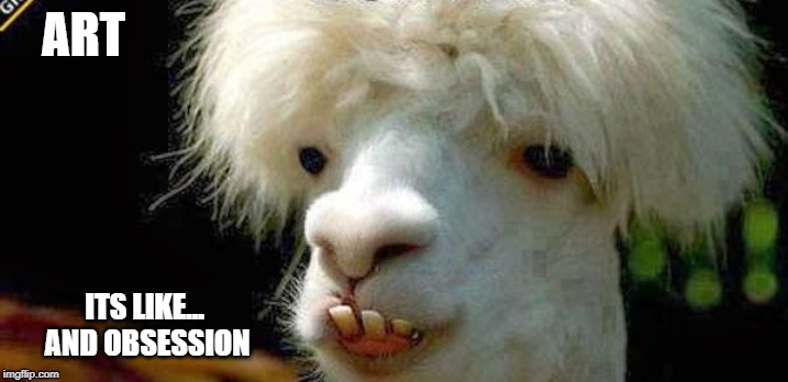 ART ITS LIKE... AND OBSESSION | image tagged in llama,llamas,fun,memes | made w/ Imgflip meme maker