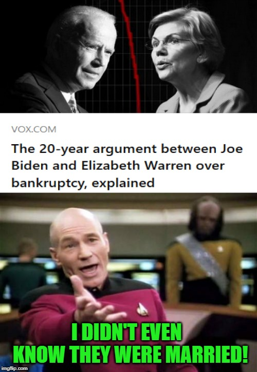 Not sure if this is politics or fun! So here goes nuthin! | I DIDN'T EVEN  KNOW THEY WERE MARRIED! | image tagged in memes,picard wtf,biden warren,nixieknox | made w/ Imgflip meme maker