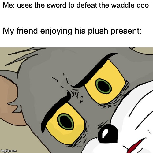 Kirby in real life... | Me: uses the sword to defeat the waddle doo My friend enjoying his plush present: | image tagged in unsettled tom,kirby | made w/ Imgflip meme maker
