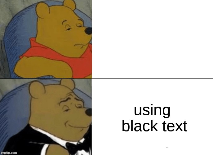 fancy pooh using black text white text | using black text | image tagged in memes,tuxedo winnie the pooh | made w/ Imgflip meme maker