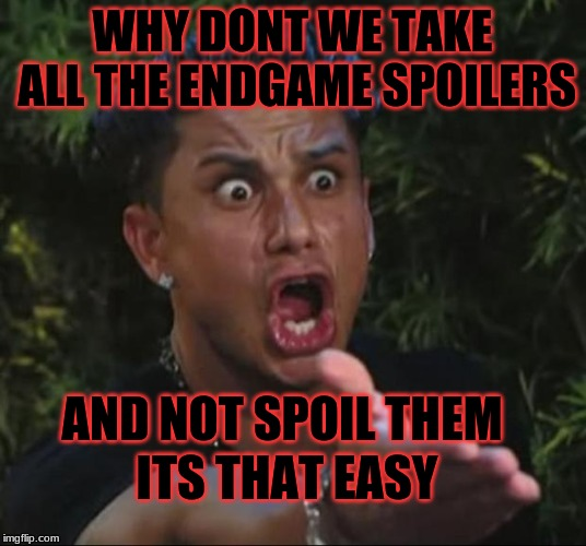 DJ Pauly D | WHY DONT WE TAKE ALL THE ENDGAME SPOILERS AND NOT SPOIL THEM ITS THAT EASY | image tagged in memes,dj pauly d | made w/ Imgflip meme maker