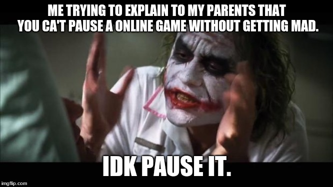 And everybody loses their minds | ME TRYING TO EXPLAIN TO MY PARENTS THAT YOU CA'T PAUSE A ONLINE GAME WITHOUT GETTING MAD. IDK PAUSE IT. | image tagged in memes,and everybody loses their minds | made w/ Imgflip meme maker