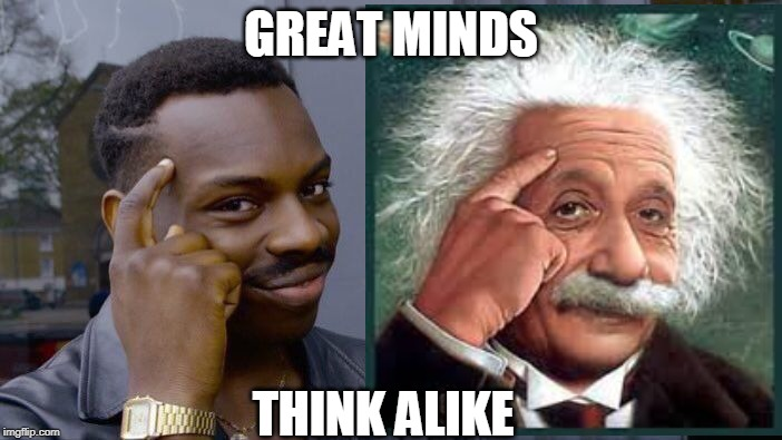 Great Minds Think Alike |  GREAT MINDS; THINK ALIKE | image tagged in roll safe think about it,thinking black guy,thinking,albert einstein,memes | made w/ Imgflip meme maker