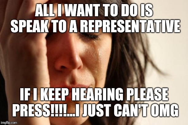 First World Problems Meme | ALL I WANT TO DO IS SPEAK TO A REPRESENTATIVE IF I KEEP HEARING PLEASE PRESS!!!!...I JUST CAN'T OMG | image tagged in memes,first world problems | made w/ Imgflip meme maker