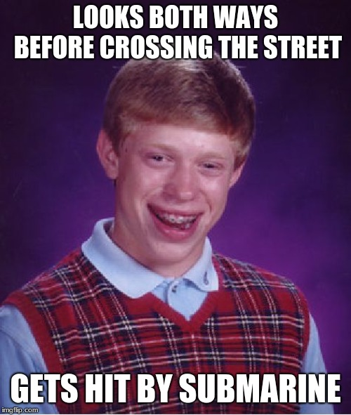Poor poor brian. |  LOOKS BOTH WAYS BEFORE CROSSING THE STREET; GETS HIT BY SUBMARINE | image tagged in memes,bad luck brian,submarine,bad luck,cross the road,why | made w/ Imgflip meme maker