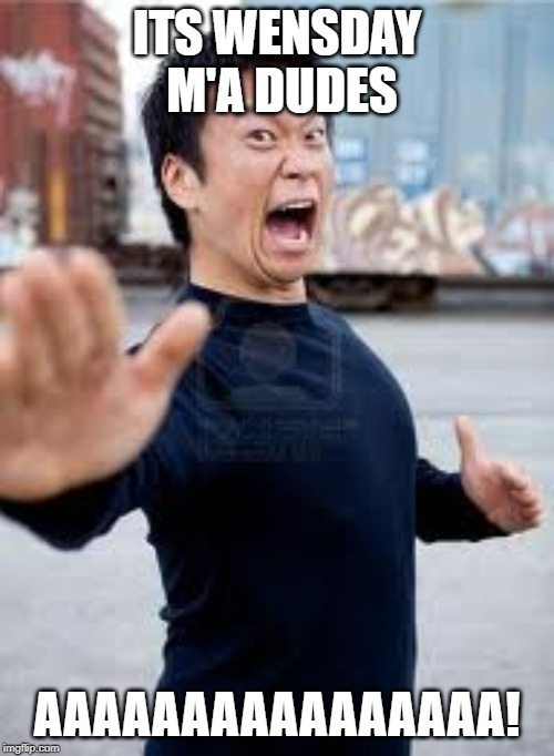 Angry Asian | ITS WENSDAY M'A DUDES AAAAAAAAAAAAAAAA! | image tagged in memes,angry asian | made w/ Imgflip meme maker