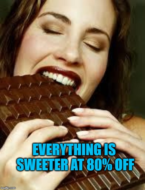 Chocolate | EVERYTHING IS SWEETER AT 80% OFF | image tagged in chocolate | made w/ Imgflip meme maker