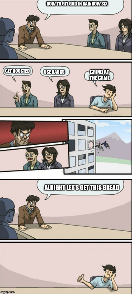 Board Room Meeting 2 | HOW TO GIT GUD IN RAINBOW SIX GET BOOSTED USE HACKS GRIND AT THE GAME ALRIGHT LET'S GET THIS BREAD | image tagged in board room meeting 2 | made w/ Imgflip meme maker