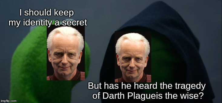 Evil Kermit Meme | I should keep my identity a secret But has he heard the tragedy of Darth Plagueis the wise? | image tagged in memes,evil kermit | made w/ Imgflip meme maker