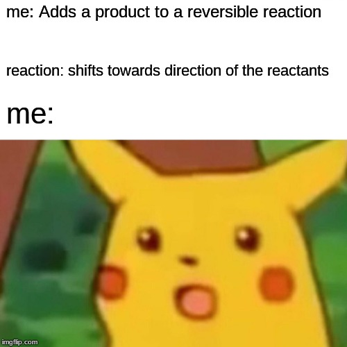 Surprised Pikachu Meme | me: Adds a product to a reversible reaction reaction: shifts towards direction of the reactants me: | image tagged in memes,surprised pikachu | made w/ Imgflip meme maker