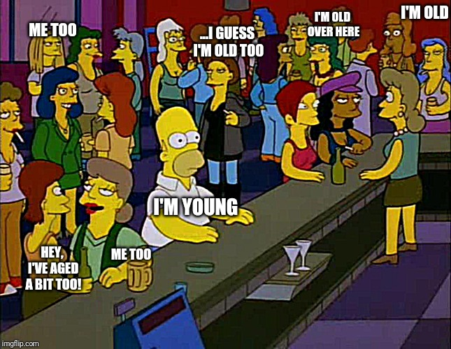 I'M OLD I'M YOUNG I'M OLD OVER HERE HEY, I'VE AGED A BIT TOO! ME TOO ME TOO ...I GUESS I'M OLD TOO | image tagged in loveisallthat | made w/ Imgflip meme maker