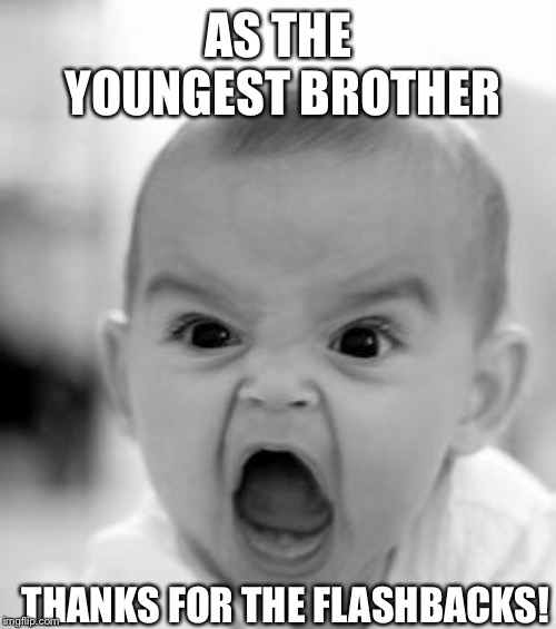 Angry Baby Meme | AS THE YOUNGEST BROTHER THANKS FOR THE FLASHBACKS! | image tagged in memes,angry baby | made w/ Imgflip meme maker