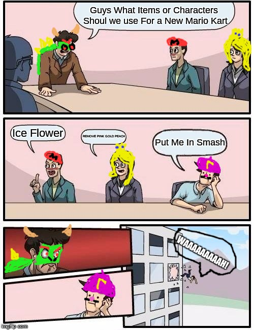 Waluigi Quit It! | Guys What Items or Characters Shoul we use For a New Mario Kart Ice Flower REMOVE PINK GOLD PEACH Put Me In Smash WAAAAAAAAAH! | image tagged in memes,boardroom meeting suggestion,mario kart,waluigi | made w/ Imgflip meme maker