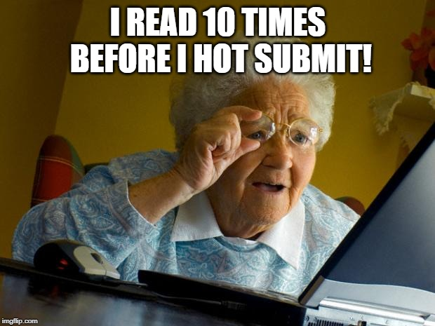 Old lady at computer finds the Internet | I READ 10 TIMES BEFORE I HOT SUBMIT! | image tagged in old lady at computer finds the internet | made w/ Imgflip meme maker