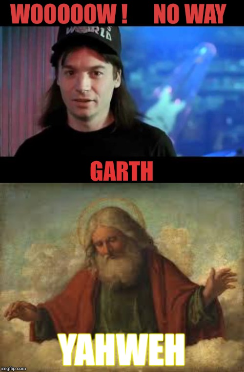 Gods kingdom... Wayne's WORLD |  WOOOOOW !      NO WAY; GARTH; YAHWEH | image tagged in god,wayne's world,yahweh,getting old testament on there asses,no way,ja way | made w/ Imgflip meme maker