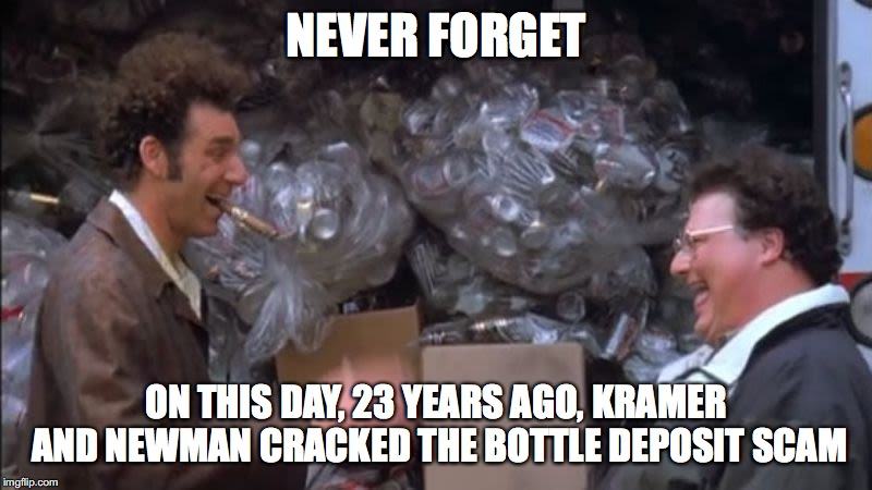 Never Forget the Bottle Deposit | NEVER FORGET ON THIS DAY, 23 YEARS AGO, KRAMER AND NEWMAN CRACKED THE BOTTLE DEPOSIT SCAM | image tagged in mother's day,kramer,newman,seinfeld,bottle deposit,never forget | made w/ Imgflip meme maker