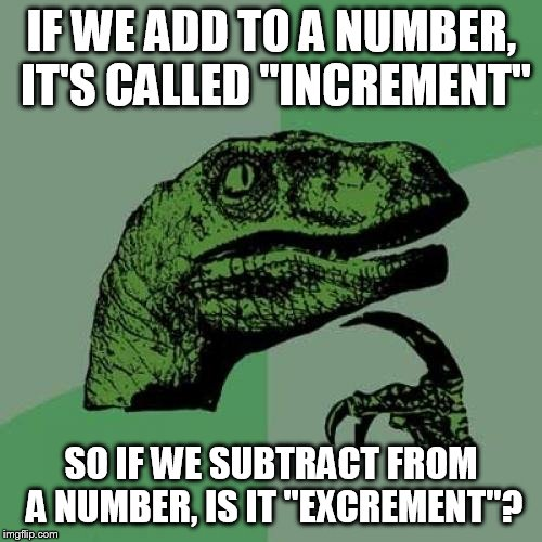 "Philosoraptor Meme | IF WE ADD TO A NUMBER, IT'S CALLED ""INCREMENT"" SO IF WE SUBTRACT FROM A NUMBER, IS IT ""EXCREMENT""? 
