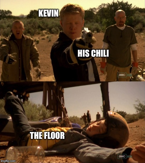 Kevin's Chili | KEVIN HIS CHILI THE FLOOR | image tagged in funny memes,the office,breaking bad,todd,funny kids | made w/ Imgflip meme maker