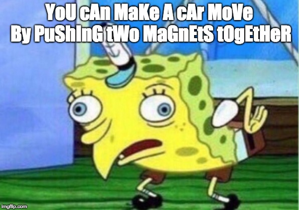 Well yes, actually, that's all you had to say, but that's illegal. | YoU cAn MaKe A cAr MoVe By PuShInG tWo MaGnEtS tOgEtHeR | image tagged in memes,mocking spongebob | made w/ Imgflip meme maker