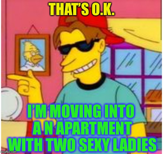 THAT'S O.K. I'M MOVING INTO A N APARTMENT WITH TWO SEXY LADIES | made w/ Imgflip meme maker