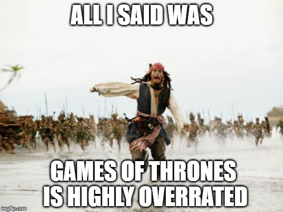 Jack Sparrow Being Chased Meme | ALL I SAID WAS GAMES OF THRONES IS HIGHLY OVERRATED | image tagged in memes,jack sparrow being chased | made w/ Imgflip meme maker