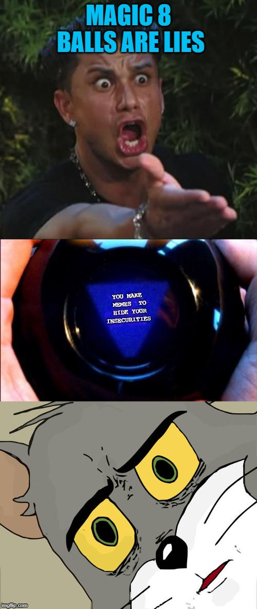 I forgot how awesome imgflip is....It feels good to be back | MAGIC 8 BALLS ARE LIES YOU MAKE MEMES TO HIDE YOUR INSECURITIES | image tagged in memes,dj pauly d,magic 8 ball,unsettled tom | made w/ Imgflip meme maker