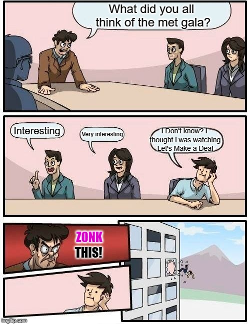 Boardroom Meeting Opinion | What did you all think of the met gala? Interesting Very interesting I Don't know? i thought i was watching Let's Make a Deal ZONK THIS! | image tagged in memes,boardroom meeting suggestion,opinions | made w/ Imgflip meme maker