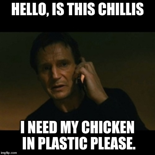 Liam Neeson Taken | HELLO, IS THIS CHILLIS I NEED MY CHICKEN IN PLASTIC PLEASE. | image tagged in memes,liam neeson taken | made w/ Imgflip meme maker