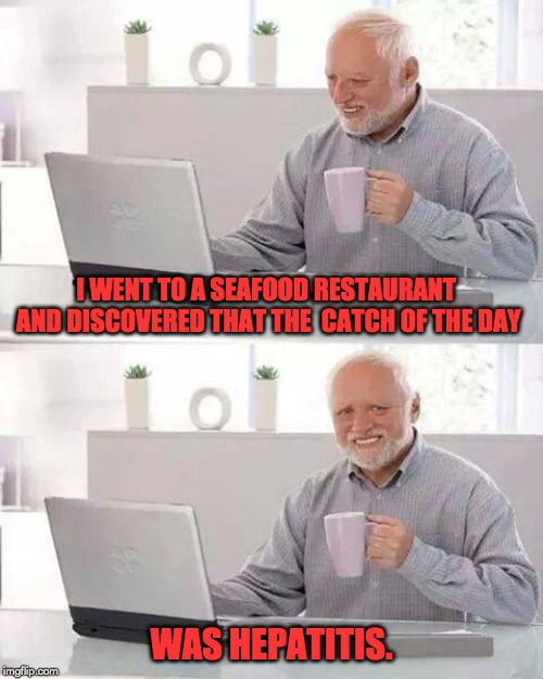 Hide the Pain Harold Meme | I WENT TO A SEAFOOD RESTAURANT AND DISCOVERED THAT THE  CATCH OF THE DAY WAS HEPATITIS. | image tagged in memes,hide the pain harold | made w/ Imgflip meme maker