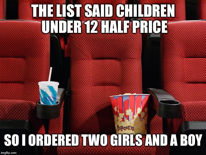 Movie theater seat | THE LIST SAID CHILDREN UNDER 12 HALF PRICE SO I ORDERED TWO GIRLS AND A BOY | image tagged in movie theater seat | made w/ Imgflip meme maker