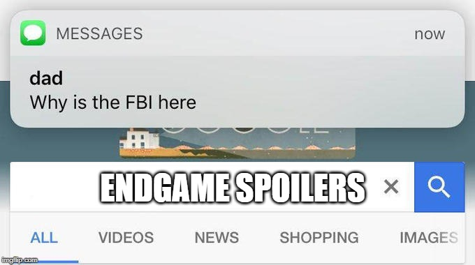 seriously stop peeps | ENDGAME SPOILERS | image tagged in why is the fbi here,endgame,no spoilers | made w/ Imgflip meme maker