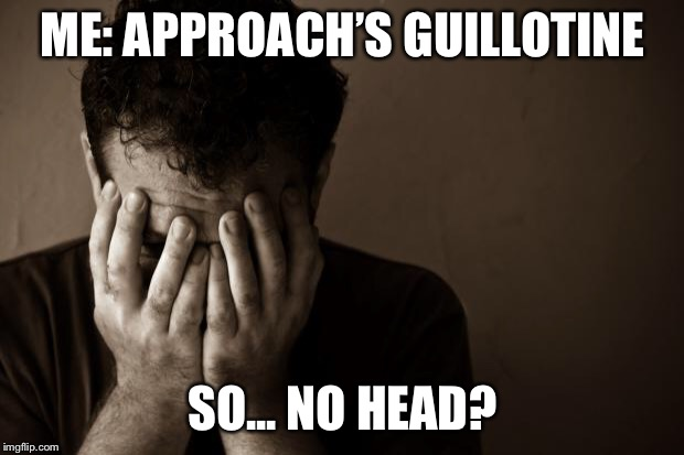 sad man | ME: APPROACH'S GUILLOTINE SO... NO HEAD? | image tagged in sad man | made w/ Imgflip meme maker