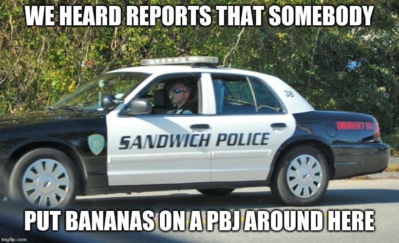 My friends do this. It's nasty. | WE HEARD REPORTS THAT SOMEBODY PUT BANANAS ON A PBJ AROUND HERE | image tagged in police,sandwich,memes,cops,funny,peanut butter | made w/ Imgflip meme maker