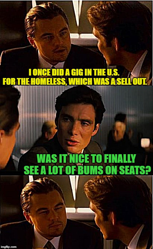 Not sure if bums on seats, is a well known phrase in the U.S. | I ONCE DID A GIG IN THE U.S. FOR THE HOMELESS, WHICH WAS A SELL OUT. WAS IT NICE TO FINALLY SEE A LOT OF BUMS ON SEATS? | image tagged in memes,inception,hobo,giggity,sell out,confused dafuq jack sparrow what | made w/ Imgflip meme maker