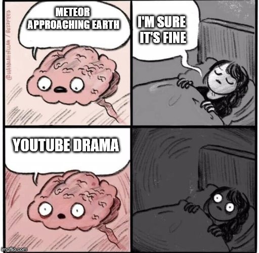 Priorities |  I'M SURE IT'S FINE; METEOR APPROACHING EARTH; YOUTUBE DRAMA | image tagged in sarcasm,youtube,drama,meteor,i sleep,who cares | made w/ Imgflip meme maker