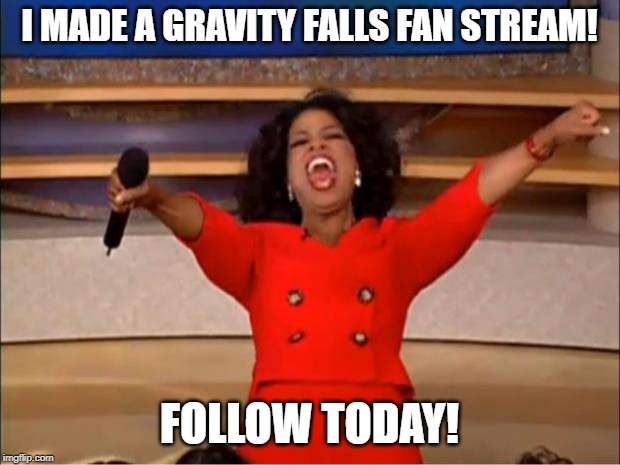 WHOOOOOOOOOOOOOOOOOOOP | I MADE A GRAVITY FALLS FAN STREAM! FOLLOW TODAY! | image tagged in memes,gravity falls,fan,meme stream,join,important | made w/ Imgflip meme maker